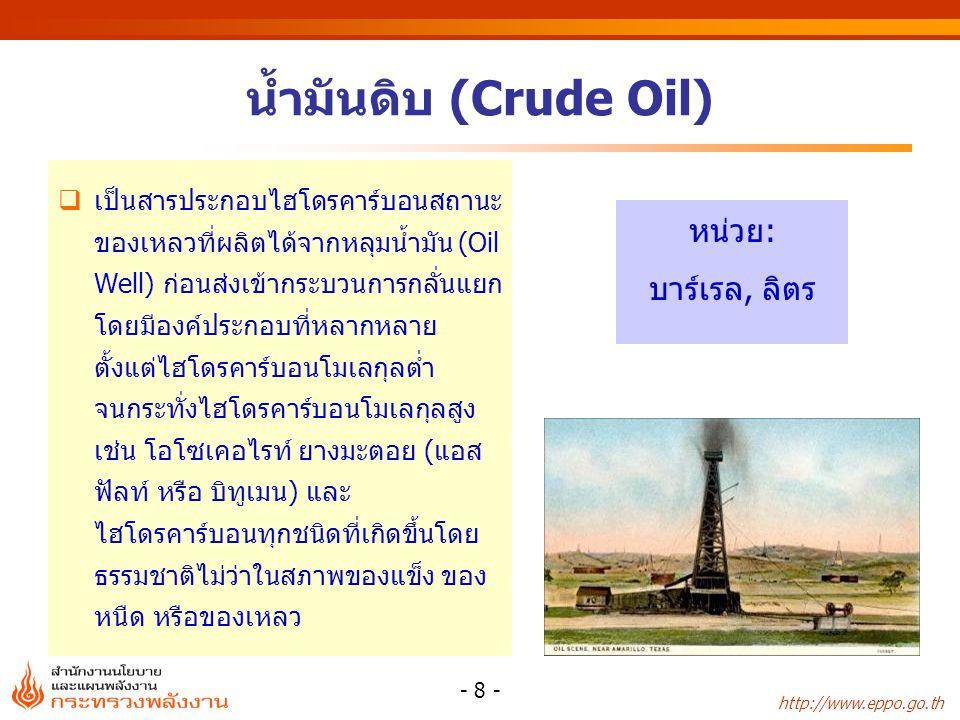 http://www.eppo.go.th - 8 - น้ำมันดิบ (Crude Oil)  เป็นสารประกอบไฮโดรคาร์บอนสถานะ ของเหลวที่ผลิตได้จากหลุมน้ำมัน (Oil Well) ก่อนส่งเข้ากระบวนการกลั่น