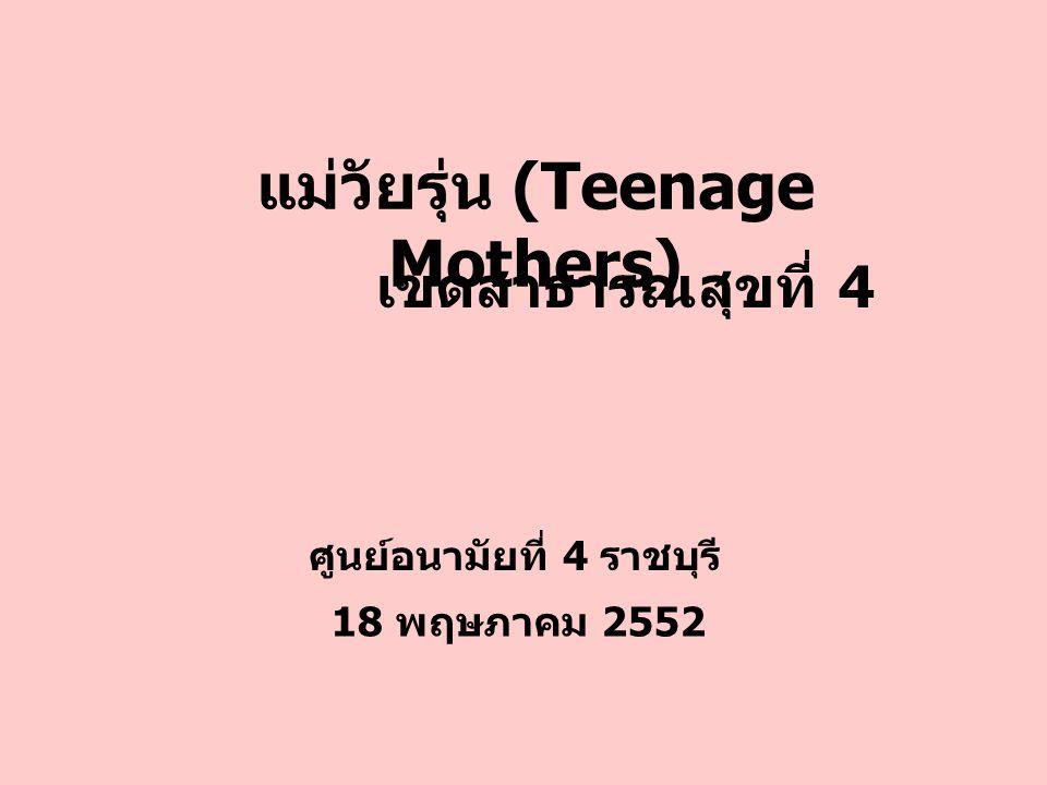 แม่วัยรุ่น (Teenage Mothers) ศูนย์อนามัยที่ 4 ราชบุรี 18 พฤษภาคม 2552 เขตสาธารณสุขที่ 4