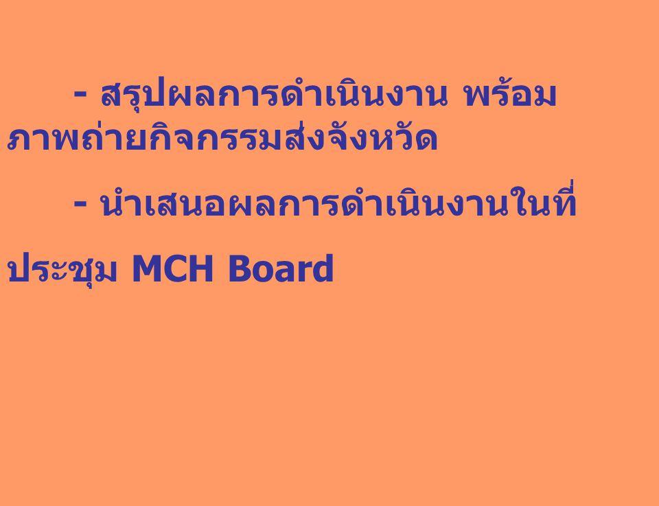 - สรุปผลการดำเนินงาน พร้อม ภาพถ่ายกิจกรรมส่งจังหวัด - นำเสนอผลการดำเนินงานในที่ ประชุม MCH Board