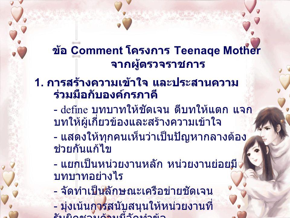 ข้อ Comment โครงการ Teenaqe Mother จากผู้ตรวจราชการ 1. การสร้างความเข้าใจ และประสานความ ร่วมมือกับองค์กรภาคี - define บทบาทให้ชัดเจน ตีบทให้แตก แจก บท
