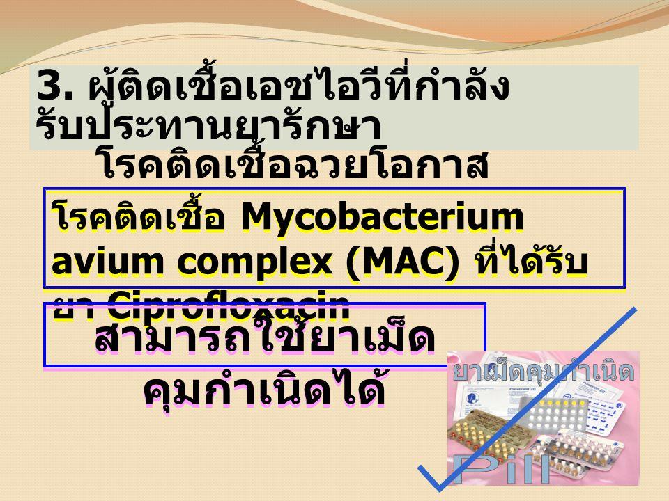3. ผู้ติดเชื้อเอชไอวีที่กำลัง รับประทานยารักษา โรคติดเชื้อฉวยโอกาส โรคติดเชื้อ Mycobacterium avium complex (MAC) ที่ได้รับ ยา Ciprofloxacin สามารถใช้ย