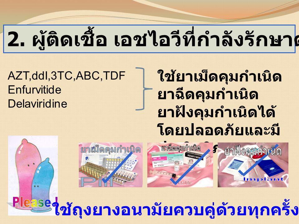 2. ผู้ติดเชื้อ เอชไอวีที่กำลังรักษาด้วยยาต้านไวรัส AZT,ddI,3TC,ABC,TDF Enfurvitide Delaviridine ใช้ยาเม็ดคุมกำเนิด ยาฉีดคุมกำเนิด ยาฝังคุมกำเนิดได้ โด