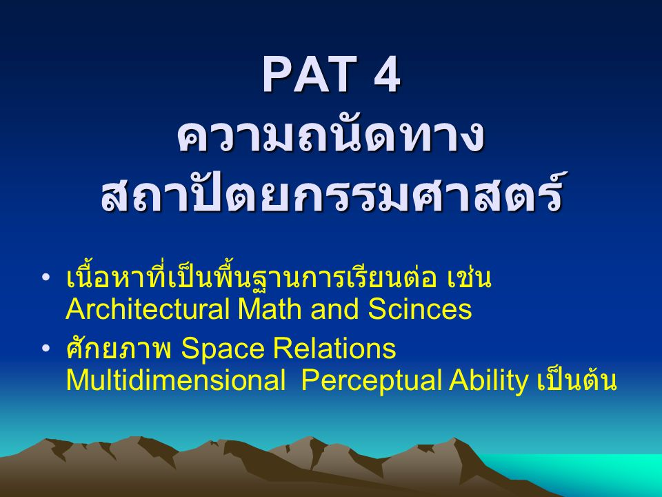 PAT 4 ความถนัดทาง สถาปัตยกรรมศาสตร์ เนื้อหาที่เป็นพื้นฐานการเรียนต่อ เช่น Architectural Math and Scinces ศักยภาพ Space Relations Multidimensional Perceptual Ability เป็นต้น