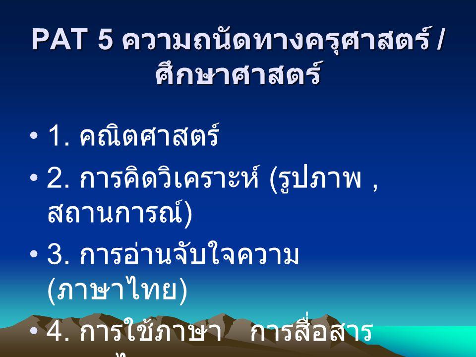 PAT 5 ความถนัดทางครุศาสตร์ / ศึกษาศาสตร์ 1. คณิตศาสตร์ 2. การคิดวิเคราะห์ ( รูปภาพ, สถานการณ์ ) 3. การอ่านจับใจความ ( ภาษาไทย ) 4. การใช้ภาษา การสื่อส