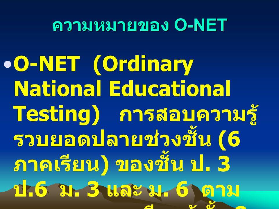 ความหมายของ O-NET O-NET (Ordinary National Educational Testing) การสอบความรู้ รวบยอดปลายช่วงชั้น (6 ภาคเรียน ) ของชั้น ป. 3 ป.6 ม. 3 และ ม. 6 ตาม มาตร