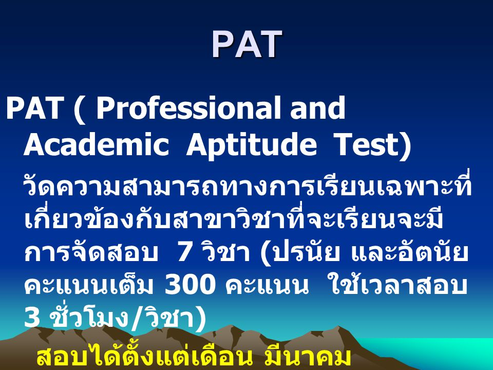 PAT PAT ( Professional and Academic Aptitude Test) วัดความสามารถทางการเรียนเฉพาะที่ เกี่ยวข้องกับสาขาวิชาที่จะเรียนจะมี การจัดสอบ 7 วิชา ( ปรนัย และอัตนัย คะแนนเต็ม 300 คะแนน ใช้เวลาสอบ 3 ชั่วโมง / วิชา ) สอบได้ตั้งแต่เดือน มีนาคม กรกฎาคม และตุลาคม คะแนนเก็บไว้ได้ 2 ปี