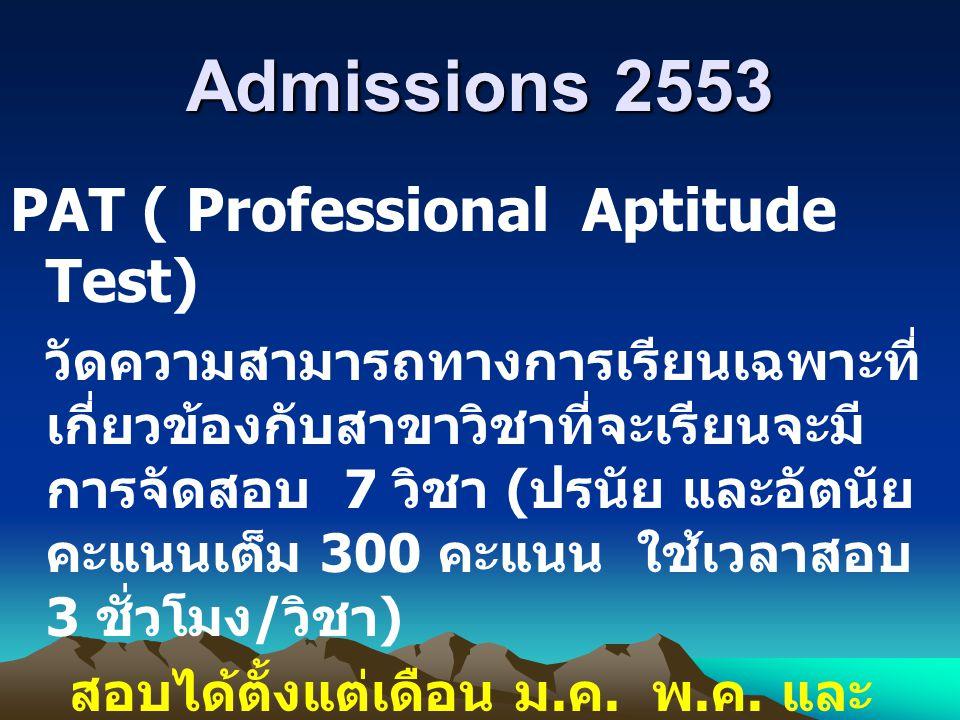 Admissions 2553 PAT ( Professional Aptitude Test) วัดความสามารถทางการเรียนเฉพาะที่ เกี่ยวข้องกับสาขาวิชาที่จะเรียนจะมี การจัดสอบ 7 วิชา ( ปรนัย และอัต