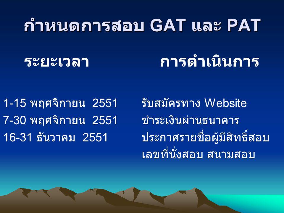 กำหนดการสอบ GAT และ PAT ระยะเวลา การดำเนินการ 1-15 พฤศจิกายน 2551 รับสมัครทาง Website 7-30 พฤศจิกายน 2551 ชำระเงินผ่านธนาคาร 16-31 ธันวาคม 2551 ประกาศ