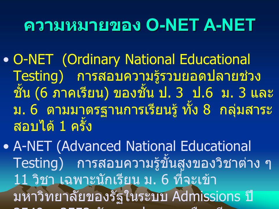ความหมายของ O-NET A-NET O-NET (Ordinary National Educational Testing) การสอบความรู้รวบยอดปลายช่วง ชั้น (6 ภาคเรียน ) ของชั้น ป. 3 ป.6 ม. 3 และ ม. 6 ตา