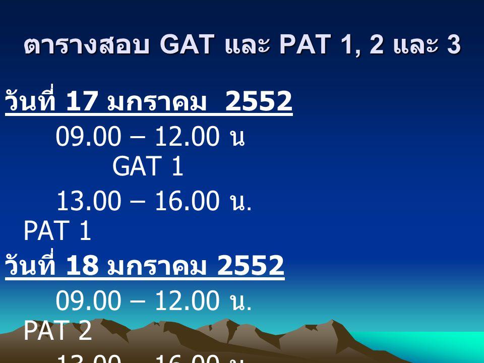 ตารางสอบ GAT และ PAT 1, 2 และ 3 วันที่ 17 มกราคม 2552 09.00 – 12.00 น GAT 1 13.00 – 16.00 น. PAT 1 วันที่ 18 มกราคม 2552 09.00 – 12.00 น. PAT 2 13.00