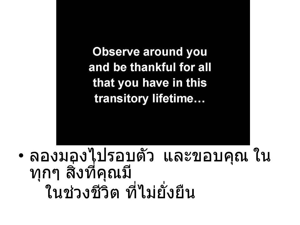 ลองมองไปรอบตัว และขอบคุณ ใน ทุกๆ สิ่งที่คุณมี ในช่วงชีวิต ที่ไม่ยั่งยืน
