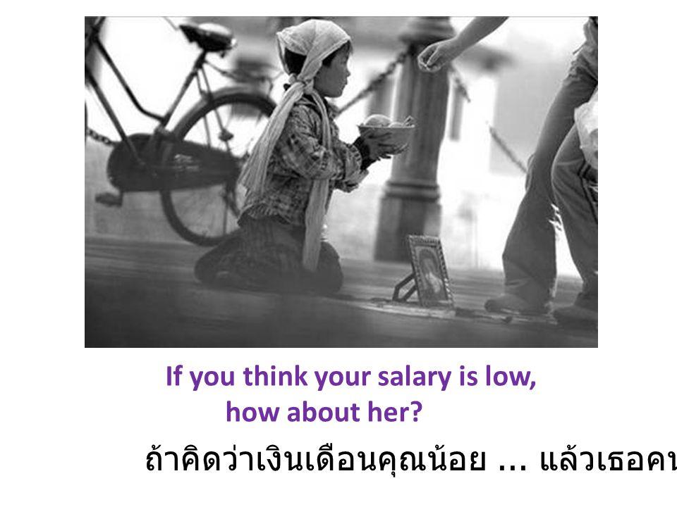 If you think your salary is low, how about her? ถ้าคิดว่าเงินเดือนคุณน้อย... แล้วเธอคนนี้ ละ