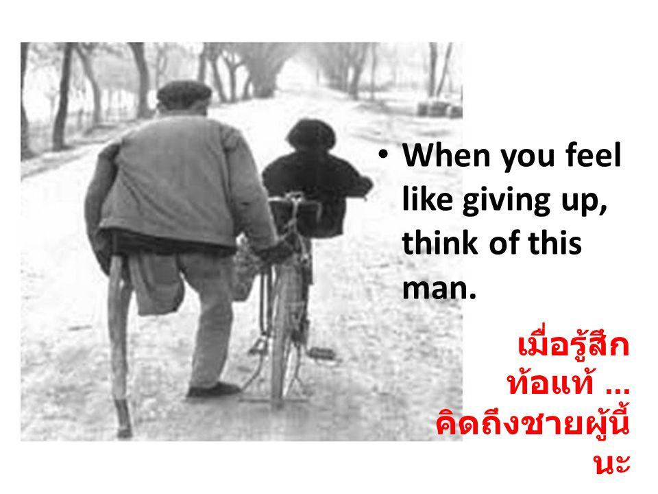เมื่อรู้สึก ท้อแท้... คิดถึงชายผู้นี้ นะ When you feel like giving up, think of this man.