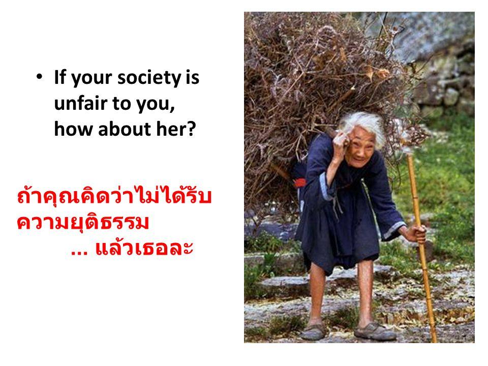 If your society is unfair to you, how about her? ถ้าคุณคิดว่าไม่ได้รับ ความยุติธรรม... แล้วเธอละ
