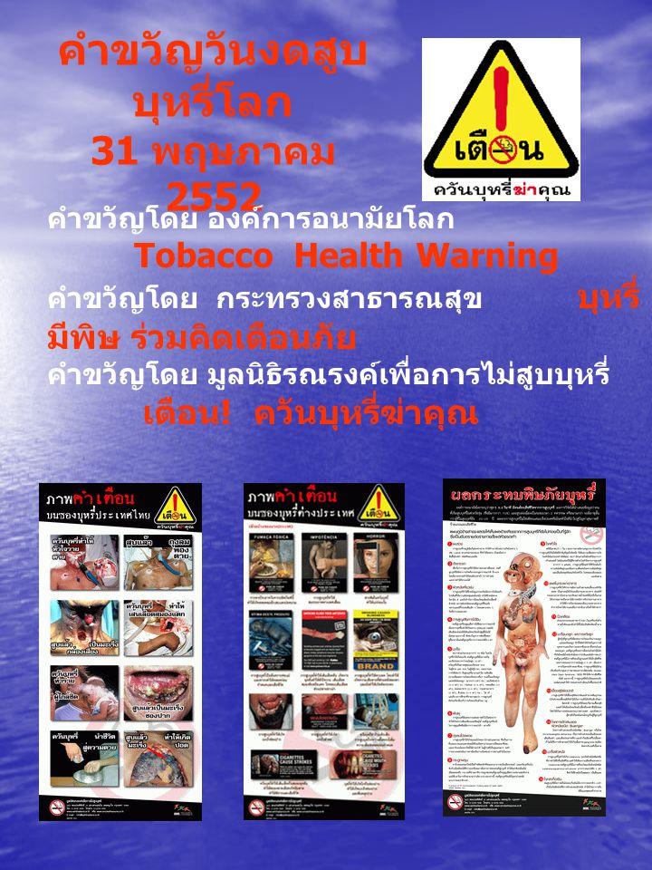 คำขวัญวันงดสูบ บุหรี่โลก 31 พฤษภาคม 2552 คำขวัญโดย องค์การอนามัยโลก Tobacco Health Warning คำขวัญโดย กระทรวงสาธารณสุข บุหรี่ มีพิษ ร่วมคิดเตือนภัย คำขวัญโดย มูลนิธิรณรงค์เพื่อการไม่สูบบุหรี่ เตือน .
