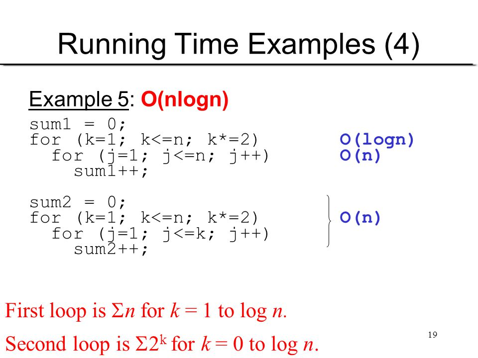 19 Running Time Examples (4) Example 5: O(nlogn) sum1 = 0; for (k=1; k<=n; k*=2) O(logn) for (j=1; j<=n; j++) O(n) sum1++; sum2 = 0; for (k=1; k<=n; k