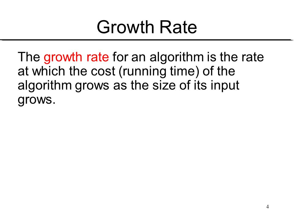 4 Growth Rate The growth rate for an algorithm is the rate at which the cost (running time) of the algorithm grows as the size of its input grows.