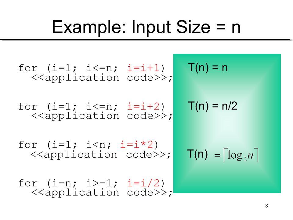 8 Example: Input Size = n for (i=1; i<=n; i=i+1) T(n) = n >; for (i=1; i<=n; i=i+2) T(n) = n/2 >; for (i=1; i<n; i=i*2) >; T(n) for (i=n; i>=1; i=i/2)