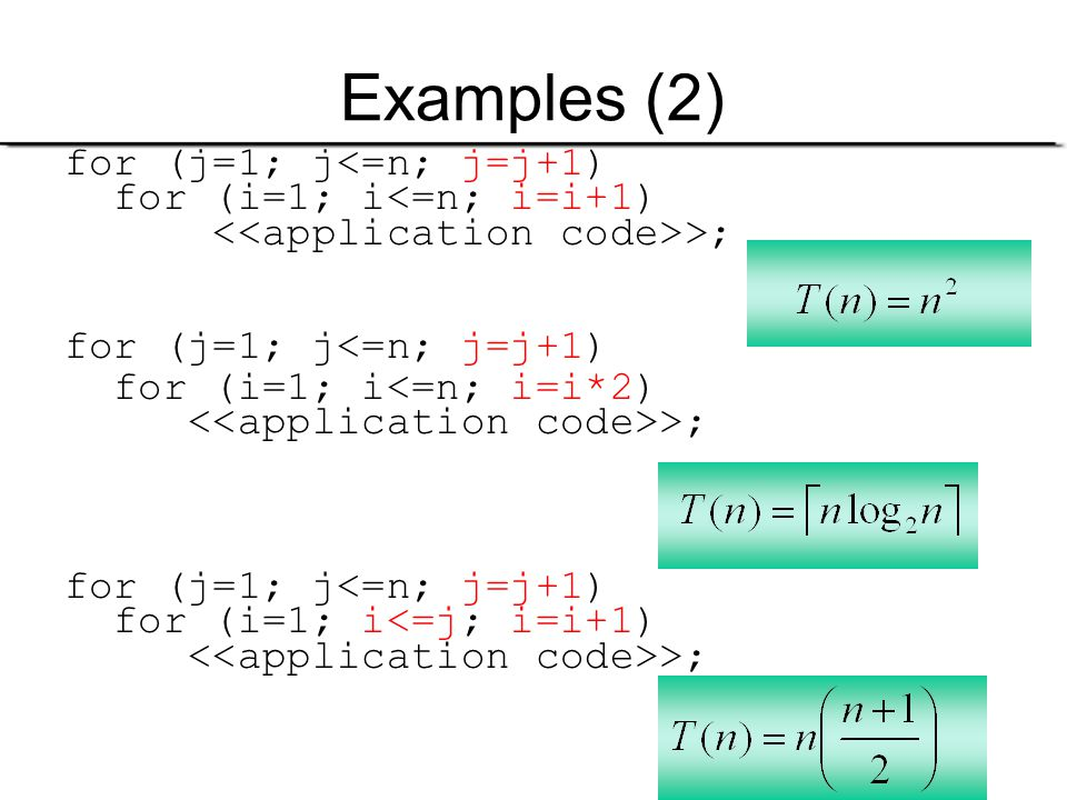 9 Examples (2) for (j=1; j<=n; j=j+1) for (i=1; i<=n; i=i+1) >; for (j=1; j<=n; j=j+1) for (i=1; i<=n; i=i*2) >; for (j=1; j<=n; j=j+1) for (i=1; i<=j