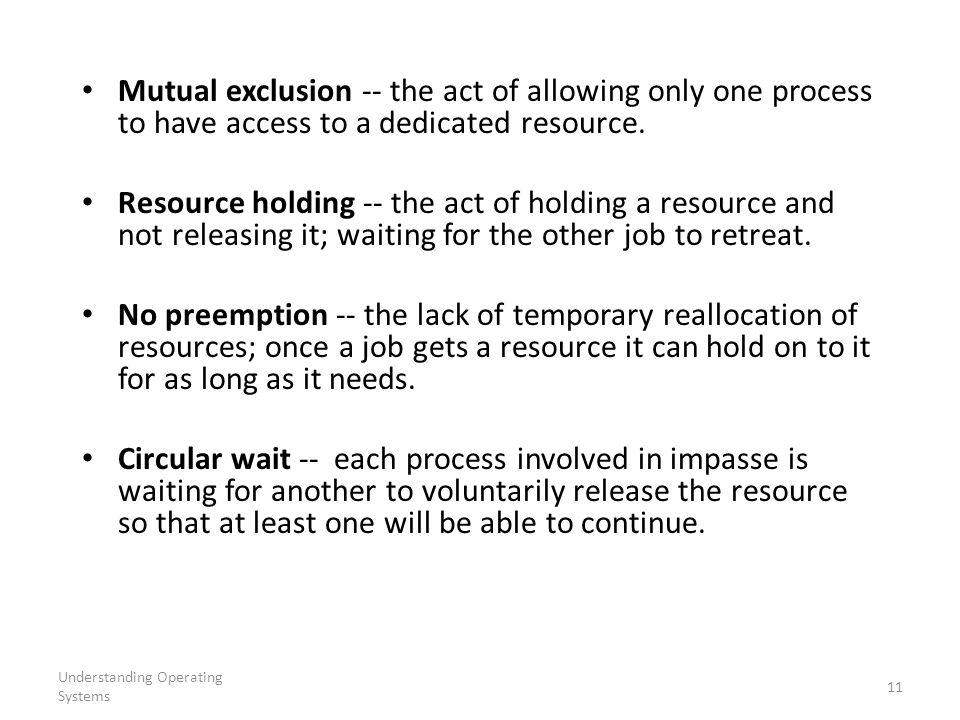 Understanding Operating Systems 11 Mutual exclusion -- the act of allowing only one process to have access to a dedicated resource. Resource holding -