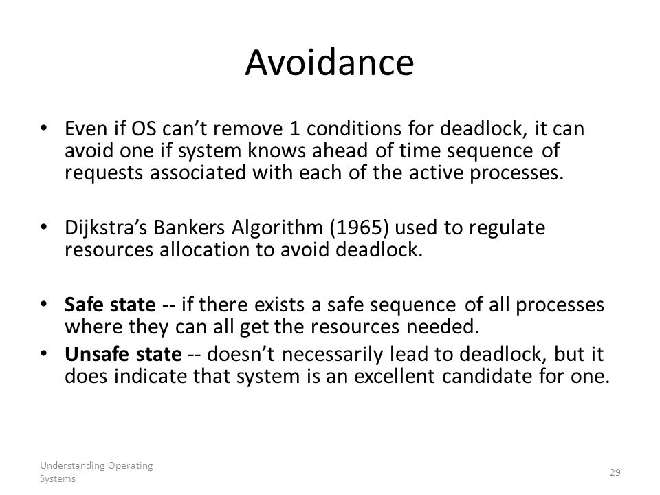 Understanding Operating Systems 29 Avoidance Even if OS can't remove 1 conditions for deadlock, it can avoid one if system knows ahead of time sequenc