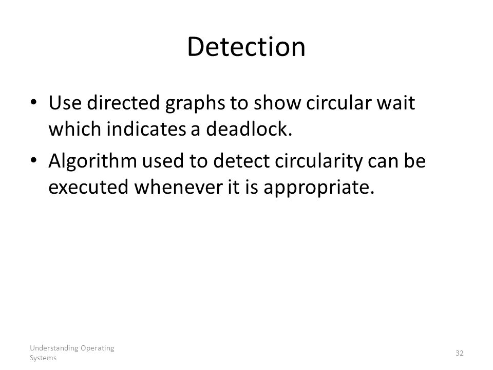 Understanding Operating Systems 32 Detection Use directed graphs to show circular wait which indicates a deadlock. Algorithm used to detect circularit