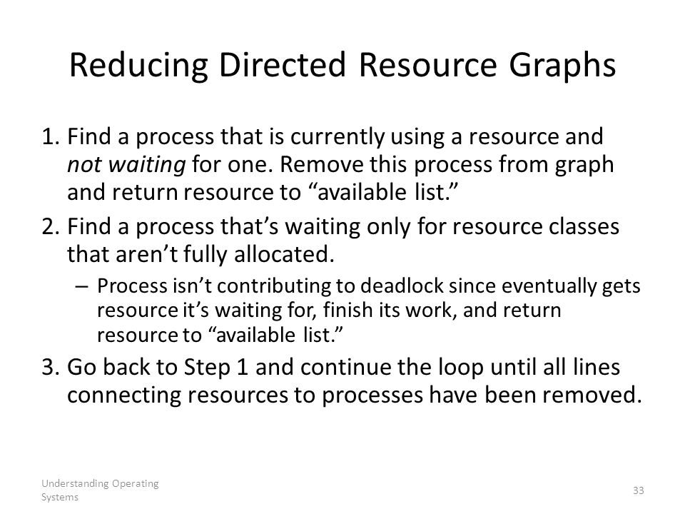 Understanding Operating Systems 33 Reducing Directed Resource Graphs 1. Find a process that is currently using a resource and not waiting for one. Rem
