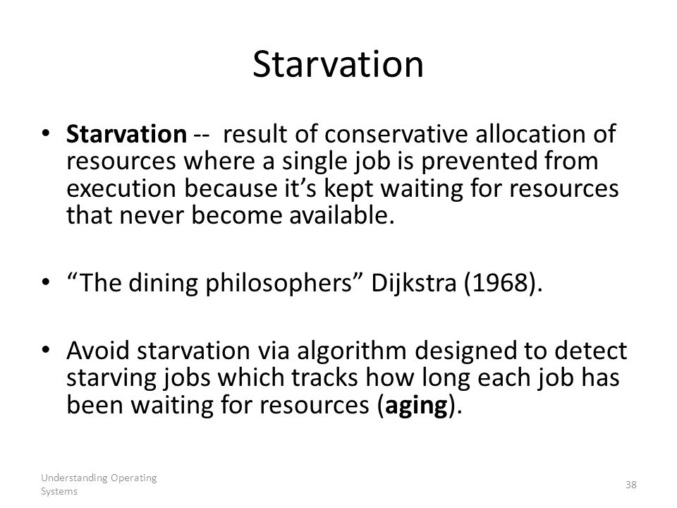Understanding Operating Systems 38 Starvation Starvation -- result of conservative allocation of resources where a single job is prevented from execut