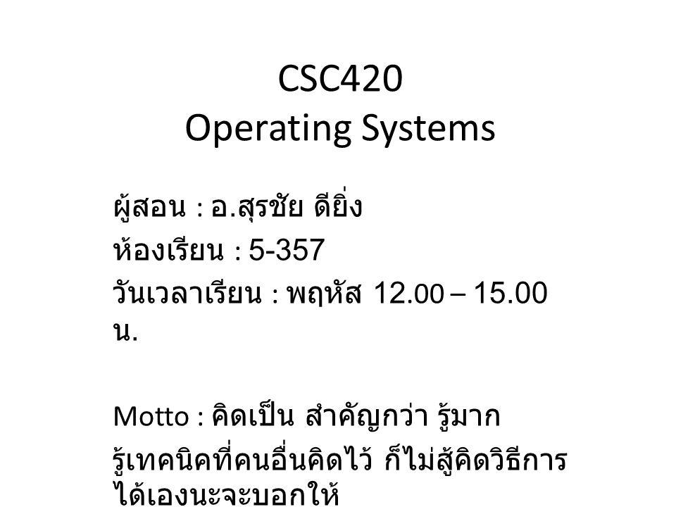 CSC420 Operating Systems ผู้สอน : อ. สุรชัย ดียิ่ง ห้องเรียน : 5-357 วันเวลาเรียน : พฤหัส 12.00 – 15.00 น. Motto : คิดเป็น สำคัญกว่า รู้มาก รู้เทคนิคท