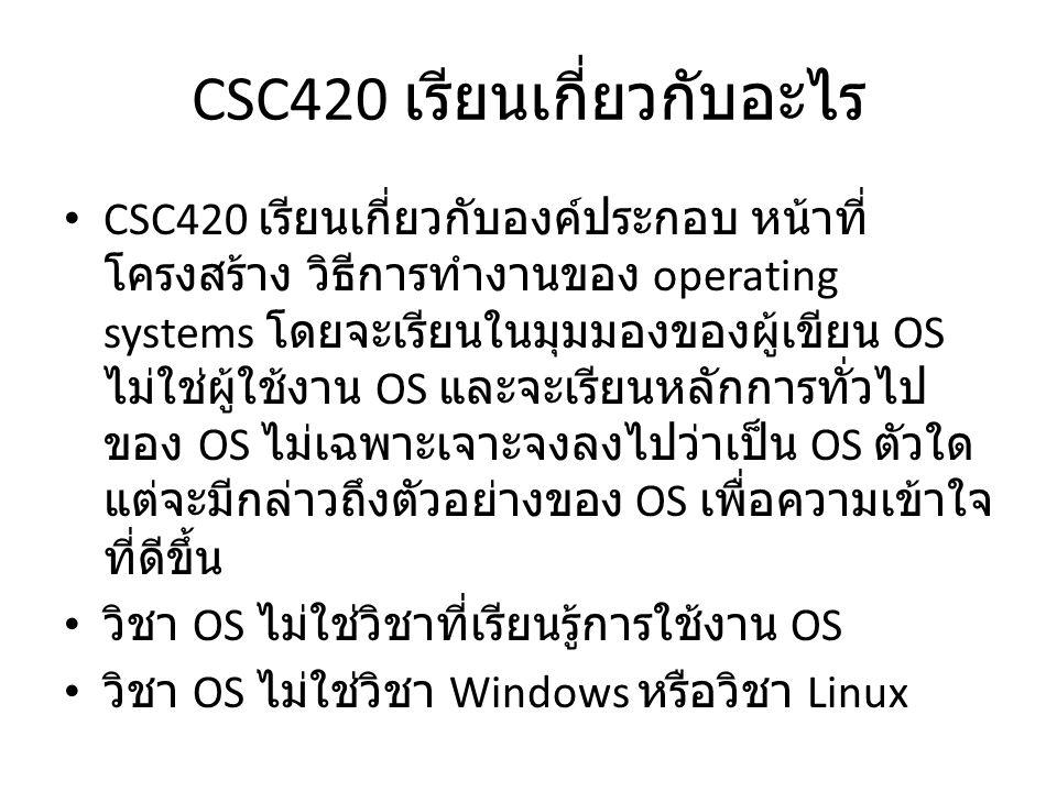 CSC420 เรียนเกี่ยวกับอะไร CSC420 เรียนเกี่ยวกับองค์ประกอบ หน้าที่ โครงสร้าง วิธีการทำงานของ operating systems โดยจะเรียนในมุมมองของผู้เขียน OS ไม่ใช่ผ