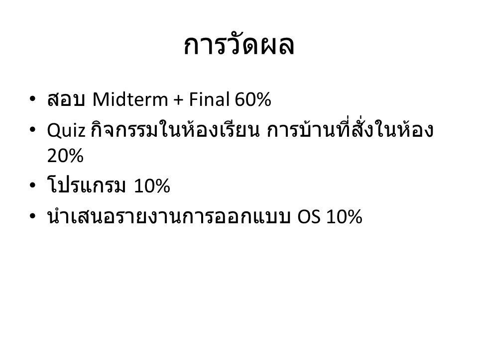 การวัดผล สอบ Midterm + Final 60% Quiz กิจกรรมในห้องเรียน การบ้านที่สั่งในห้อง 20% โปรแกรม 10% นำเสนอรายงานการออกแบบ OS 10%