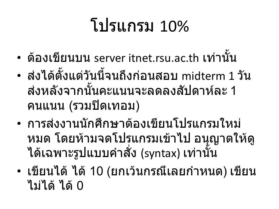 โปรแกรม 10% ต้องเขียนบน server itnet.rsu.ac.th เท่านั้น ส่งได้ตั้งแต่วันนี้จนถึงก่อนสอบ midterm 1 วัน ส่งหลังจากนั้นคะแนนจะลดลงสัปดาห์ละ 1 คนแนน ( รวม