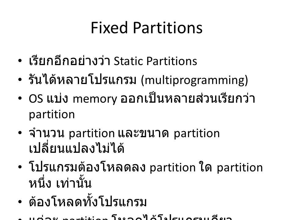 Fixed Partitions เรียกอีกอย่างว่า Static Partitions รันได้หลายโปรแกรม (multiprogramming) OS แบ่ง memory ออกเป็นหลายส่วนเรียกว่า partition จำนวน partition และขนาด partition เปลี่ยนแปลงไม่ได้ โปรแกรมต้องโหลดลง partition ใด partition หนึ่ง เท่านั้น ต้องโหลดทั้งโปรแกรม แต่ละ partition โหลดได้โปรแกรมเดียว