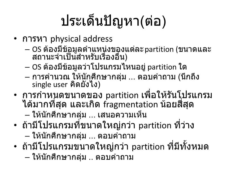 ประเด็นปัญหา ( ต่อ ) การหา physical address – OS ต้องมีข้อมูลตำแหน่งของแต่ละ partition ( ขนาดและ สถานะจำเป็นสำหรับเรื่องอื่น ) – OS ต้องมีข้อมูลว่าโปรแกรมไหนอยู่ partition ใด – การคำนวณ ให้นักศึกษากลุ่ม...