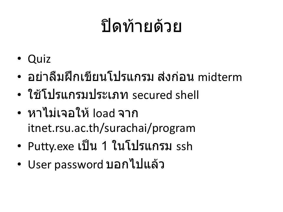 ปิดท้ายด้วย Quiz อย่าลืมฝึกเขียนโปรแกรม ส่งก่อน midterm ใช้โปรแกรมประเภท secured shell หาไม่เจอให้ load จาก itnet.rsu.ac.th/surachai/program Putty.exe เป็น 1 ในโปรแกรม ssh User password บอกไปแล้ว
