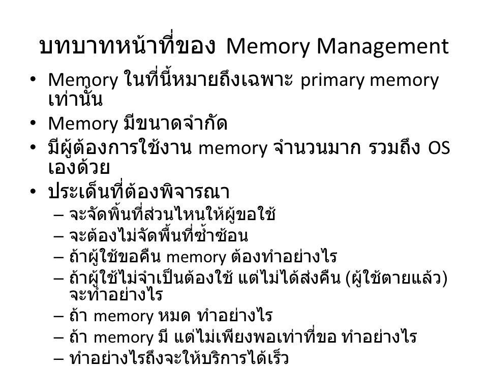 บทบาทหน้าที่ของ Memory Management Memory ในที่นี้หมายถึงเฉพาะ primary memory เท่านั้น Memory มีขนาดจำกัด มีผู้ต้องการใช้งาน memory จำนวนมาก รวมถึง OS เองด้วย ประเด็นที่ต้องพิจารณา – จะจัดพิ้นที่ส่วนไหนให้ผู้ขอใช้ – จะต้องไม่จัดพื้นที่ซ้ำซ้อน – ถ้าผู้ใช้ขอคืน memory ต้องทำอย่างไร – ถ้าผู้ใช้ไม่จำเป็นต้องใช้ แต่ไม่ได้ส่งคืน ( ผู้ใช้ตายแล้ว ) จะทำอย่างไร – ถ้า memory หมด ทำอย่างไร – ถ้า memory มี แต่ไม่เพียงพอเท่าที่ขอ ทำอย่างไร – ทำอย่างไรถึงจะให้บริการได้เร็ว