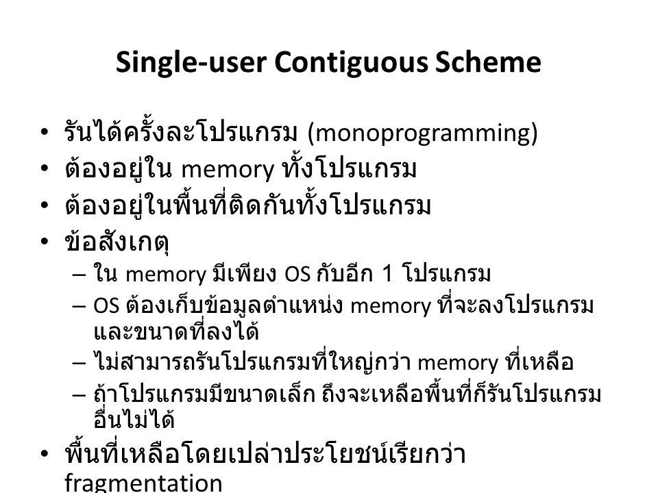 Single-user Contiguous Scheme รันได้ครั้งละโปรแกรม (monoprogramming) ต้องอยู่ใน memory ทั้งโปรแกรม ต้องอยู่ในพื้นที่ติดกันทั้งโปรแกรม ข้อสังเกตุ – ใน memory มีเพียง OS กับอีก 1 โปรแกรม – OS ต้องเก็บข้อมูลตำแหน่ง memory ที่จะลงโปรแกรม และขนาดที่ลงได้ – ไม่สามารถรันโปรแกรมที่ใหญ่กว่า memory ที่เหลือ – ถ้าโปรแกรมมีขนาดเล็ก ถึงจะเหลือพื้นที่ก็รันโปรแกรม อื่นไม่ได้ พื้นที่เหลือโดยเปล่าประโยชน์เรียกว่า fragmentation