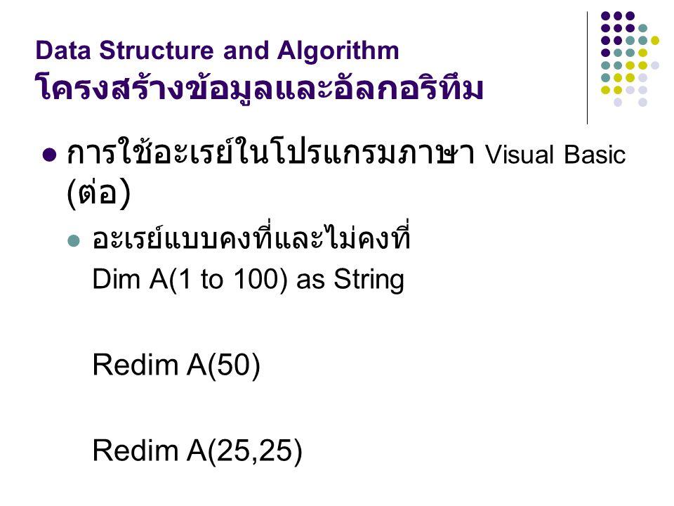 Data Structure and Algorithm โครงสร้างข้อมูลและอัลกอริทึม การใช้อะเรย์ในโปรแกรมภาษา Visual Basic ( ต่อ ) อะเรย์แบบคงที่และไม่คงที่ Dim A(1 to 100) as