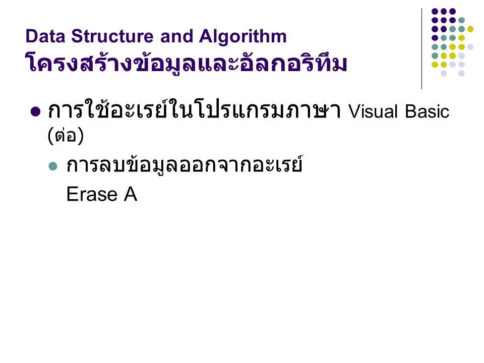 Data Structure and Algorithm โครงสร้างข้อมูลและอัลกอริทึม การใช้อะเรย์ในโปรแกรมภาษา Visual Basic ( ต่อ ) การลบข้อมูลออกจากอะเรย์ Erase A