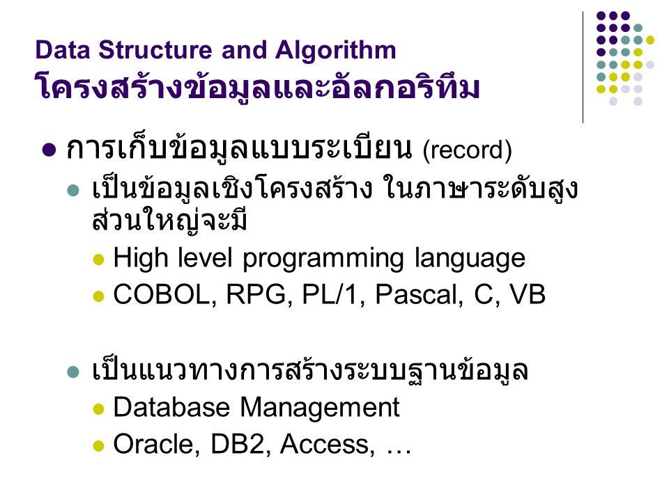 Data Structure and Algorithm โครงสร้างข้อมูลและอัลกอริทึม การเก็บข้อมูลแบบระเบียน (record) เป็นข้อมูลเชิงโครงสร้าง ในภาษาระดับสูง ส่วนใหญ่จะมี High le