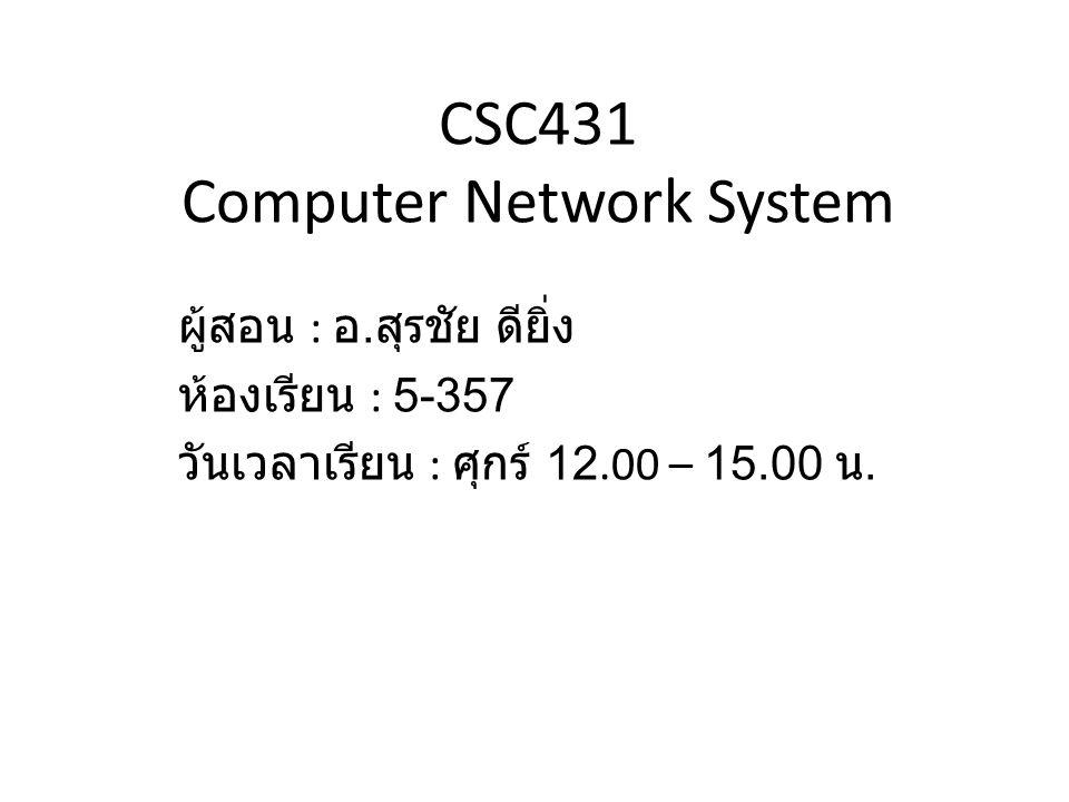 CSC431 Computer Network System ผู้สอน : อ. สุรชัย ดียิ่ง ห้องเรียน : 5-357 วันเวลาเรียน : ศุกร์ 12.00 – 15.00 น.