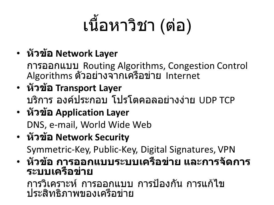 เนื้อหาวิชา ( ต่อ ) หัวข้อ Network Layer การออกแบบ Routing Algorithms, Congestion Control Algorithms ตัวอย่างจากเครือข่าย Internet หัวข้อ Transport Layer บริการ องค์ประกอบ โปรโตคอลอย่างง่าย UDP TCP หัวข้อ Application Layer DNS, e-mail, World Wide Web หัวข้อ Network Security Symmetric-Key, Public-Key, Digital Signatures, VPN หัวข้อ การออกแบบระบบเครือข่าย และการจัดการ ระบบเครือข่าย การวิเคราะห์ การออกแบบ การป้องกัน การแก้ไข ประสิทธิภาพของเครือข่าย