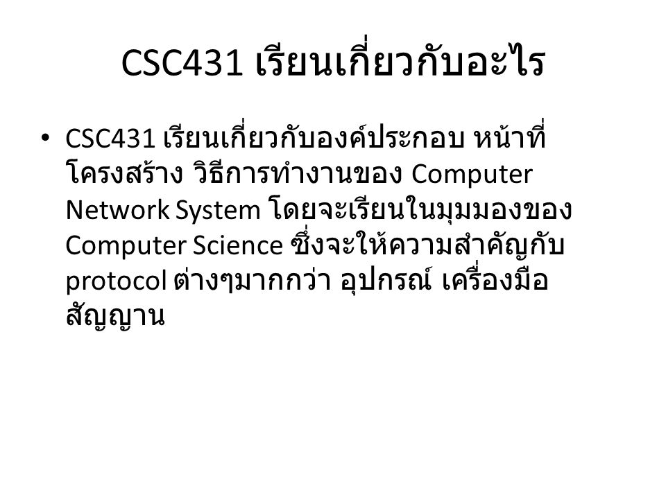 CSC431 เรียนเกี่ยวกับอะไร CSC431 เรียนเกี่ยวกับองค์ประกอบ หน้าที่ โครงสร้าง วิธีการทำงานของ Computer Network System โดยจะเรียนในมุมมองของ Computer Science ซึ่งจะให้ความสำคัญกับ protocol ต่างๆมากกว่า อุปกรณ์ เครื่องมือ สัญญาน