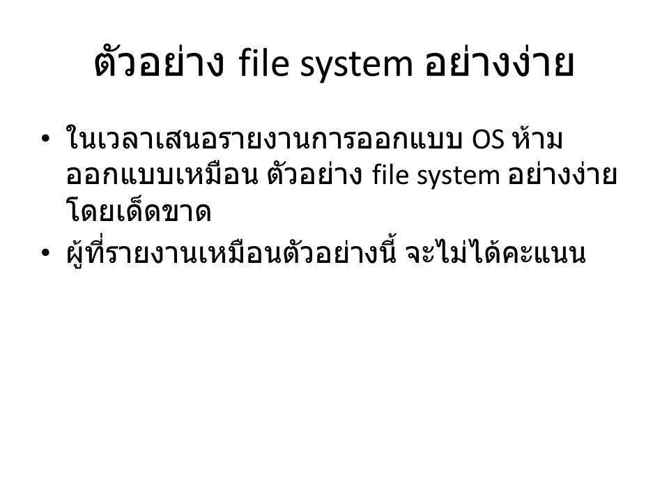 ตัวอย่าง file system อย่างง่าย ในเวลาเสนอรายงานการออกแบบ OS ห้าม ออกแบบเหมือน ตัวอย่าง file system อย่างง่าย โดยเด็ดขาด ผู้ที่รายงานเหมือนตัวอย่างนี้ จะไม่ได้คะแนน