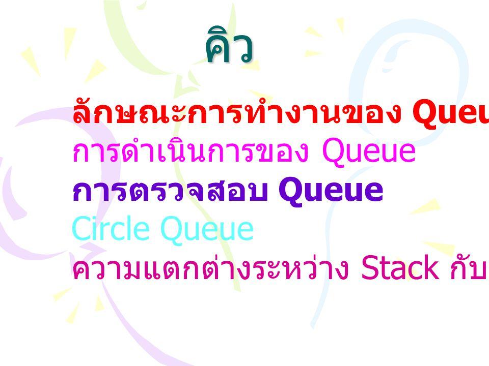 คิว ลักษณะการทำงานของ Queue การดำเนินการของ Queue การตรวจสอบ Queue Circle Queue ความแตกต่างระหว่าง Stack กับ Queue