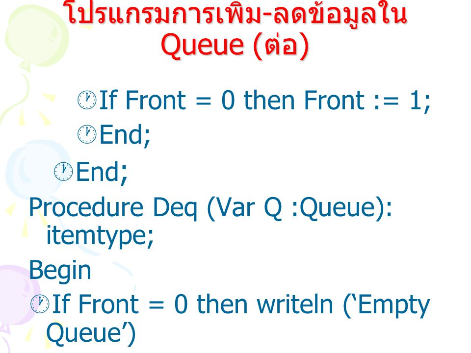  If Front = 0 then Front := 1;  End; Procedure Deq (Var Q :Queue): itemtype; Begin  If Front = 0 then writeln ('Empty Queue')  Else โปรแกรมการเพิ่