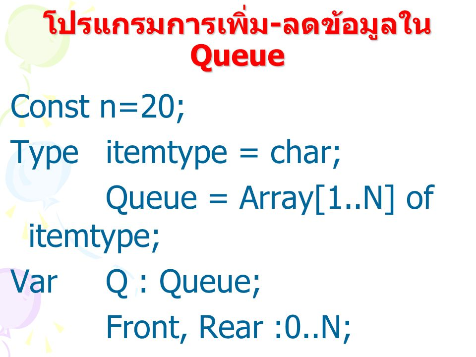 โปรแกรมการเพิ่ม - ลดข้อมูลใน Queue Const n=20; Type itemtype = char; Queue = Array[1..N] of itemtype; VarQ : Queue; Front, Rear :0..N;