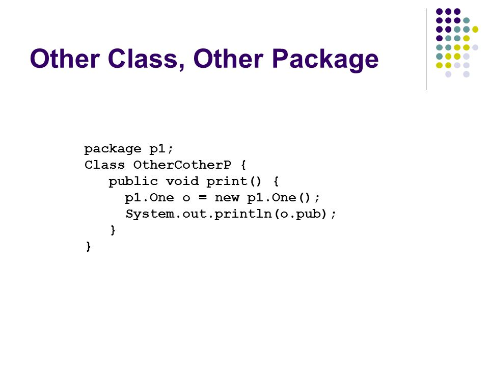 Other Class, Other Package package p1; Class OtherCotherP { public void print() { p1.One o = new p1.One(); System.out.println(o.pub); }