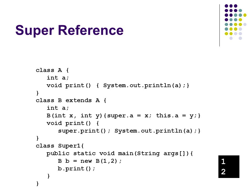 Super Reference class A { int a; void print() { System.out.println(a);} } class B extends A { int a; B(int x, int y){super.a = x; this.a = y;} void pr