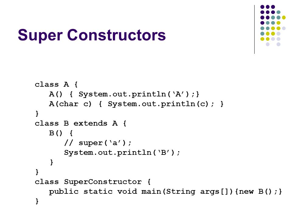 Super Constructors class A { A() { System.out.println('A');} A(char c) { System.out.println(c); } } class B extends A { B() { // super('a'); System.out.println('B'); } class SuperConstructor { public static void main(String args[]){new B();} }